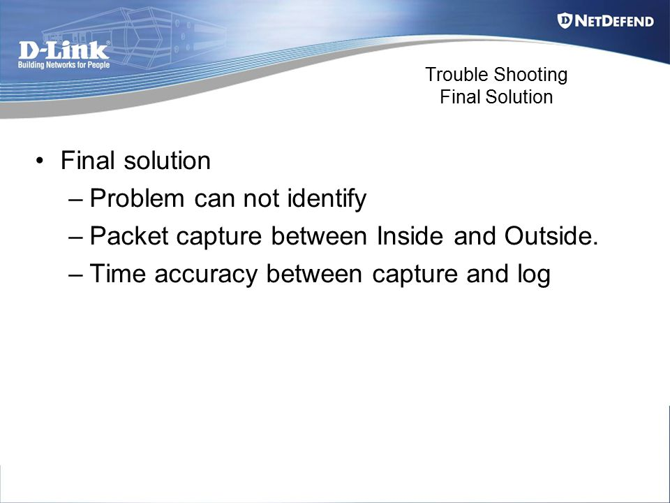 Trouble Shooting Final Solution Final solution –Problem can not identify –Packet capture between Inside and Outside. –Time accuracy between capture an