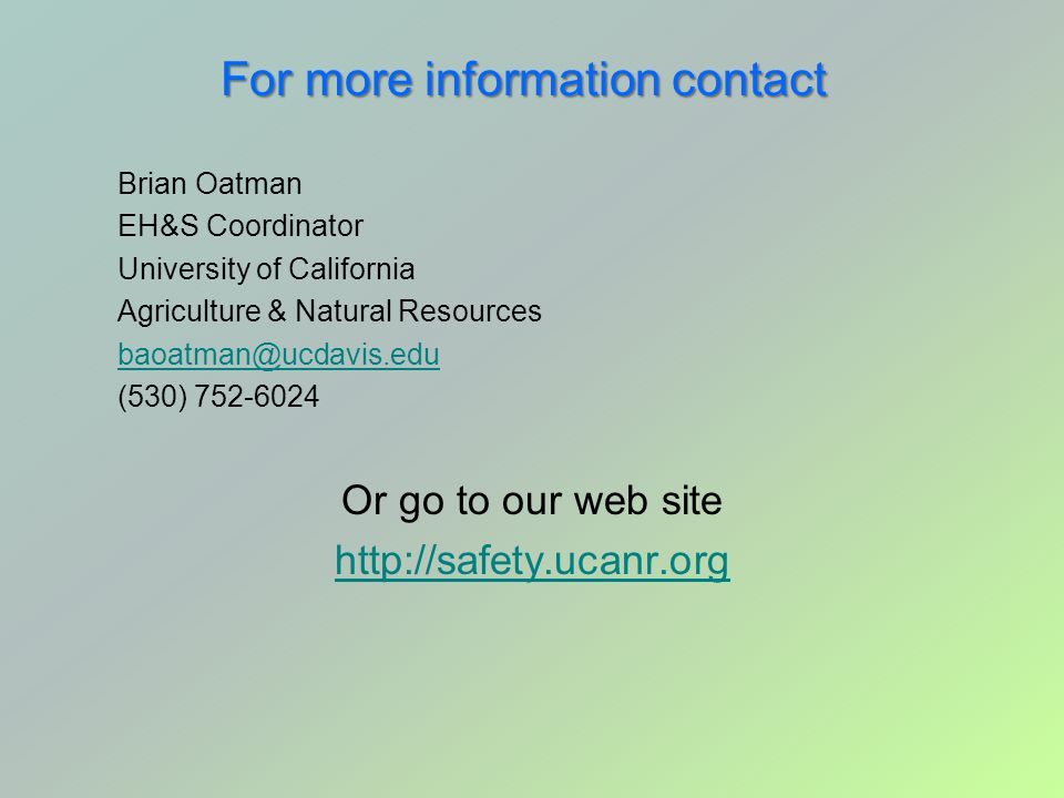 For more information contact Brian Oatman EH&S Coordinator University of California Agriculture & Natural Resources baoatman@ucdavis.edu (530) 752-602