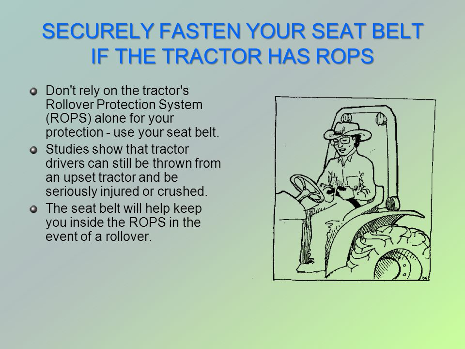 SECURELY FASTEN YOUR SEAT BELT IF THE TRACTOR HAS ROPS Don't rely on the tractor's Rollover Protection System (ROPS) alone for your protection - use y
