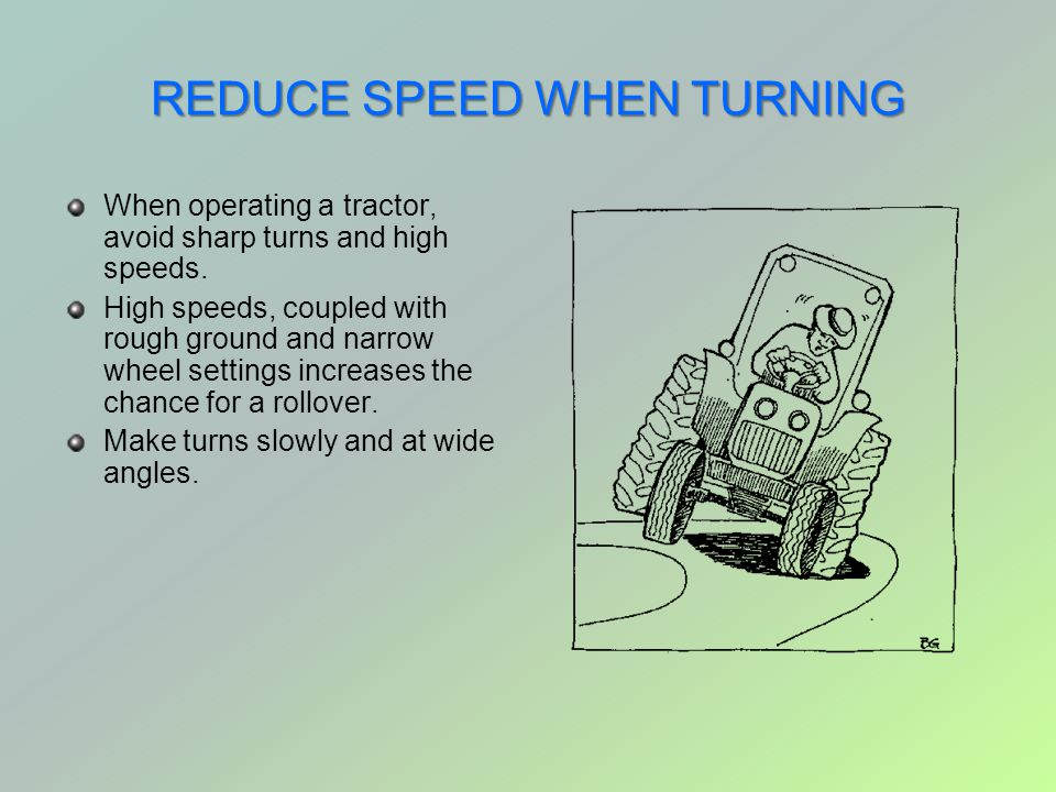 REDUCE SPEED WHEN TURNING When operating a tractor, avoid sharp turns and high speeds. High speeds, coupled with rough ground and narrow wheel setting