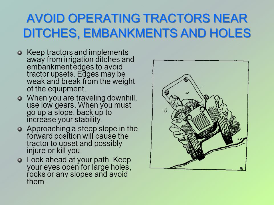 AVOID OPERATING TRACTORS NEAR DITCHES, EMBANKMENTS AND HOLES Keep tractors and implements away from irrigation ditches and embankment edges to avoid t