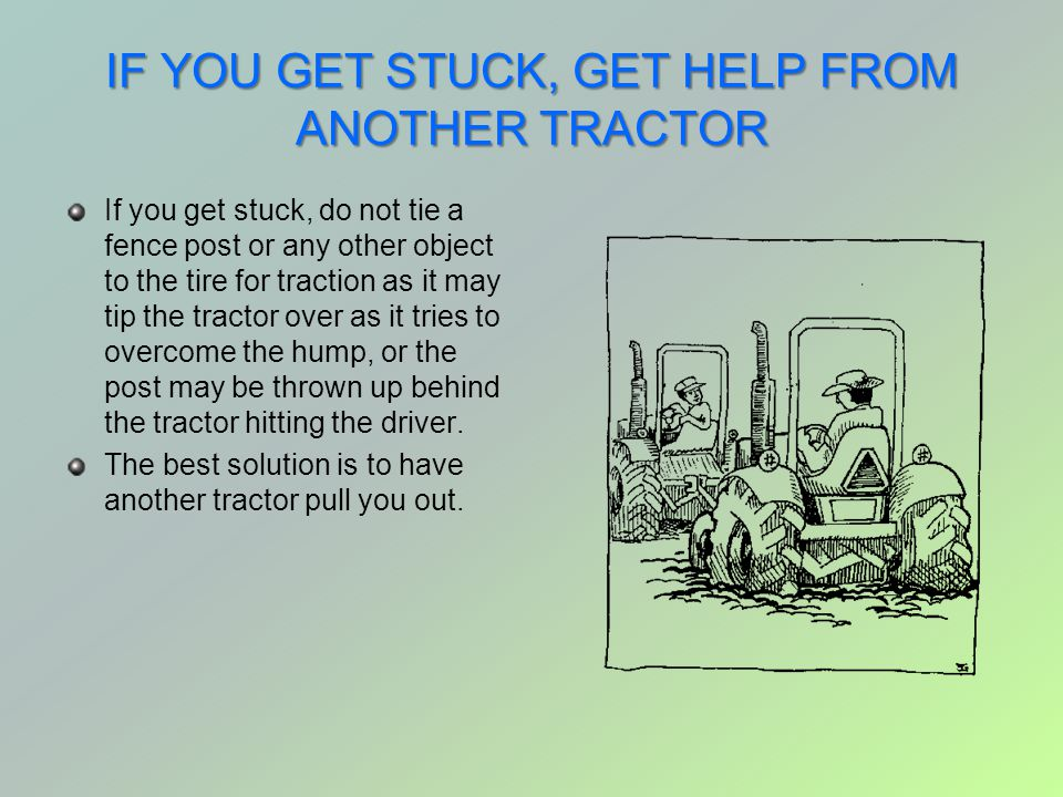 IF YOU GET STUCK, GET HELP FROM ANOTHER TRACTOR If you get stuck, do not tie a fence post or any other object to the tire for traction as it may tip t