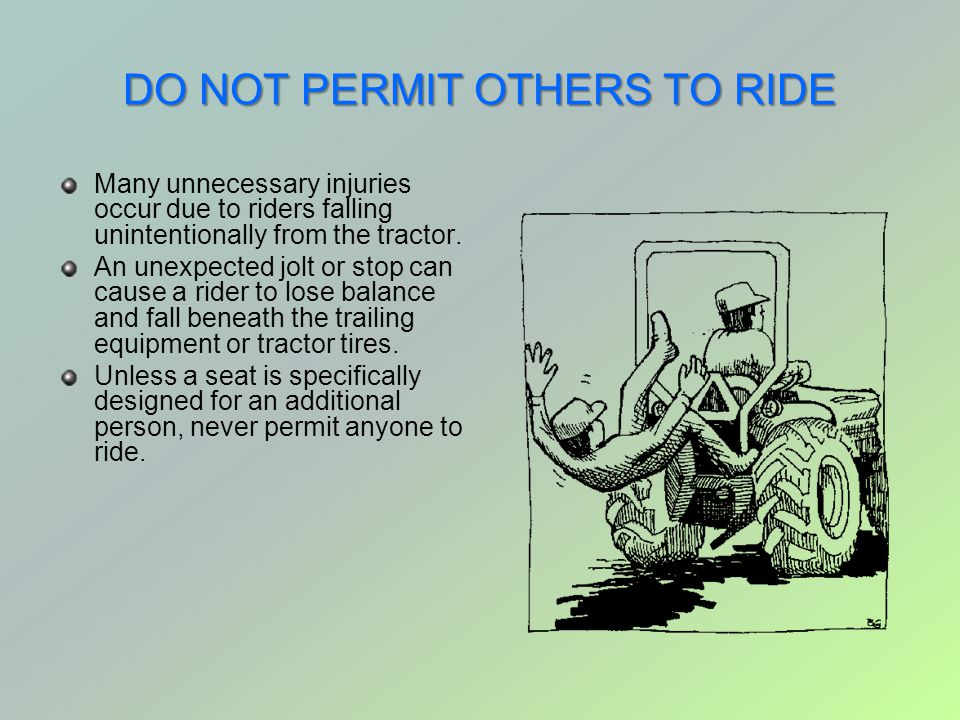 DO NOT PERMIT OTHERS TO RIDE Many unnecessary injuries occur due to riders falling unintentionally from the tractor. An unexpected jolt or stop can ca