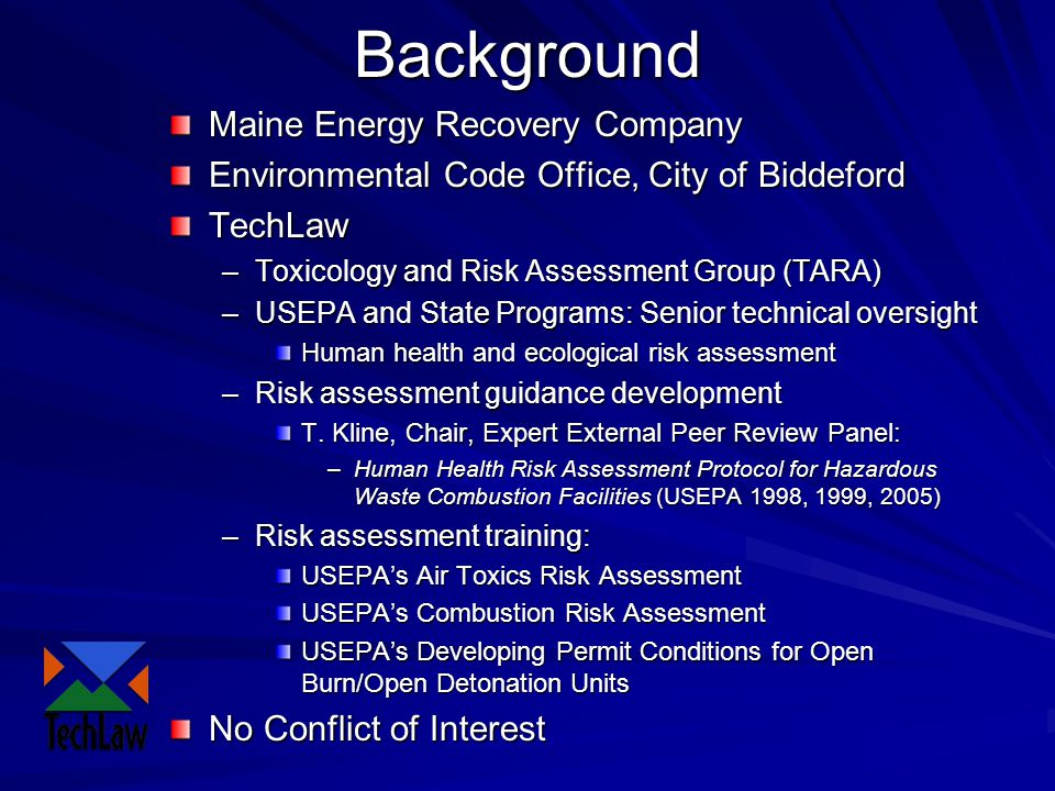 Background Maine Energy Recovery Company Environmental Code Office, City of Biddeford TechLaw –Toxicology and Risk Assessment Group (TARA) –USEPA and State Programs: Senior technical oversight Human health and ecological risk assessment –Risk assessment guidance development T.