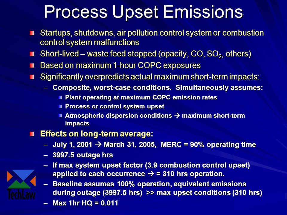 Process Upset Emissions Startups, shutdowns, air pollution control system or combustion control system malfunctions Short-lived – waste feed stopped (opacity, CO, SO 2, others) Based on maximum 1-hour COPC exposures Significantly overpredicts actual maximum short-term impacts: –Composite, worst-case conditions.