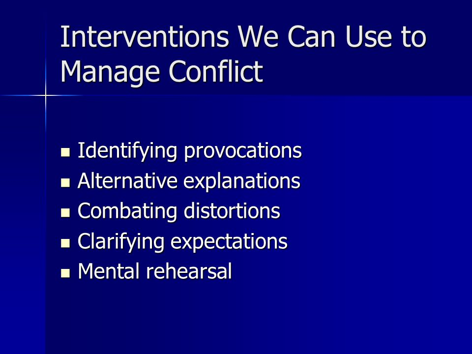 Interventions We Can Use to Manage Conflict Identifying provocations Identifying provocations Alternative explanations Alternative explanations Combating distortions Combating distortions Clarifying expectations Clarifying expectations Mental rehearsal Mental rehearsal
