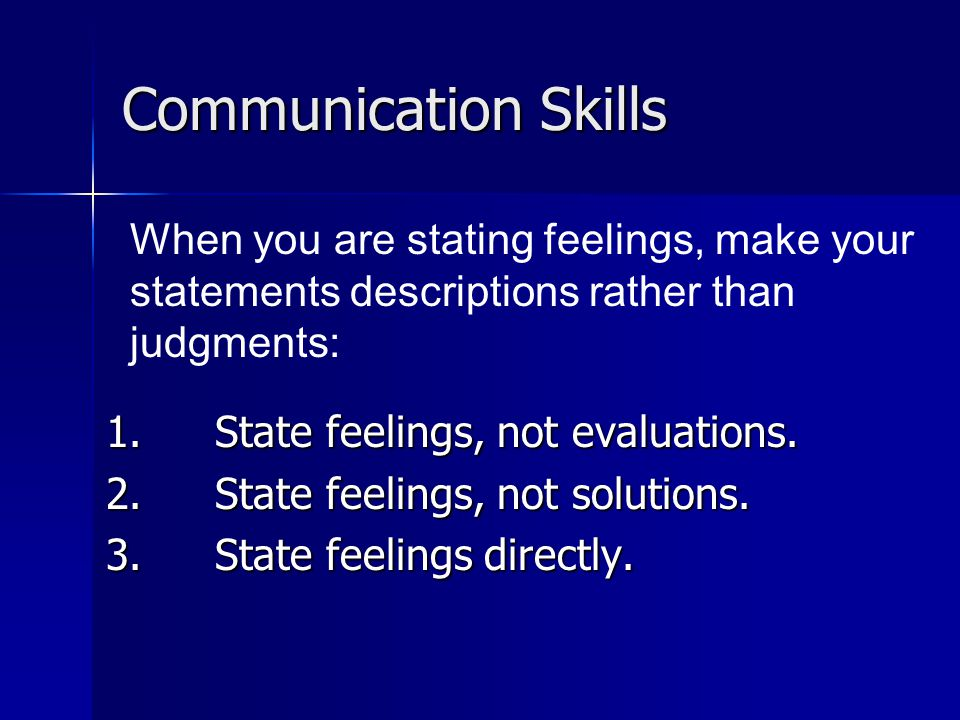 Communication Skills 1. State feelings, not evaluations.