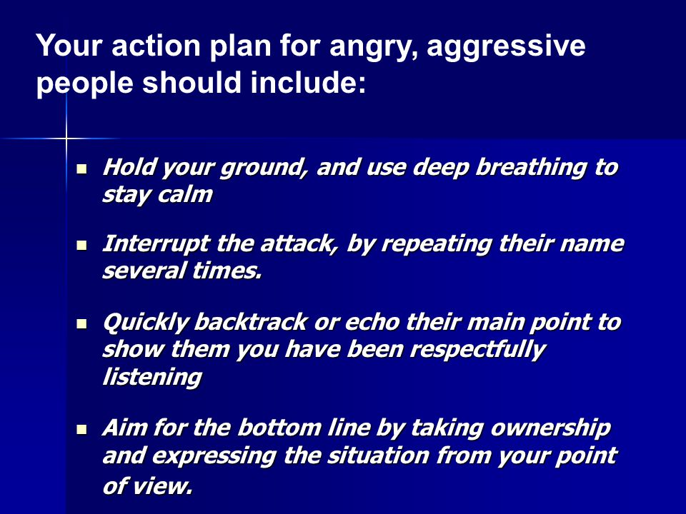 Hold your ground, and use deep breathing to stay calm Hold your ground, and use deep breathing to stay calm Interrupt the attack, by repeating their name several times.