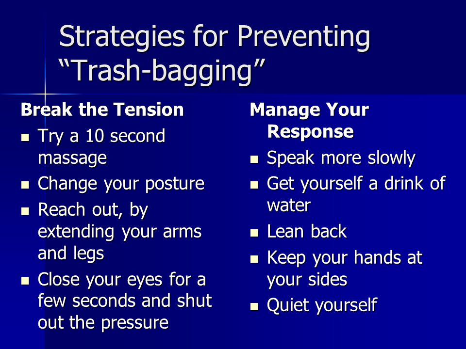 Strategies for Preventing Trash-bagging Break the Tension Try a 10 second massage Try a 10 second massage Change your posture Change your posture Reach out, by extending your arms and legs Reach out, by extending your arms and legs Close your eyes for a few seconds and shut out the pressure Close your eyes for a few seconds and shut out the pressure Manage Your Response Speak more slowly Speak more slowly Get yourself a drink of water Get yourself a drink of water Lean back Lean back Keep your hands at your sides Keep your hands at your sides Quiet yourself Quiet yourself
