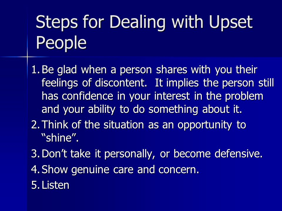 Steps for Dealing with Upset People 1.Be glad when a person shares with you their feelings of discontent.