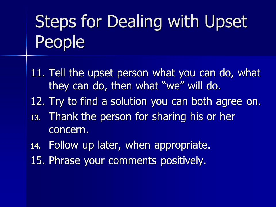 Steps for Dealing with Upset People 11.Tell the upset person what you can do, what they can do, then what we will do.