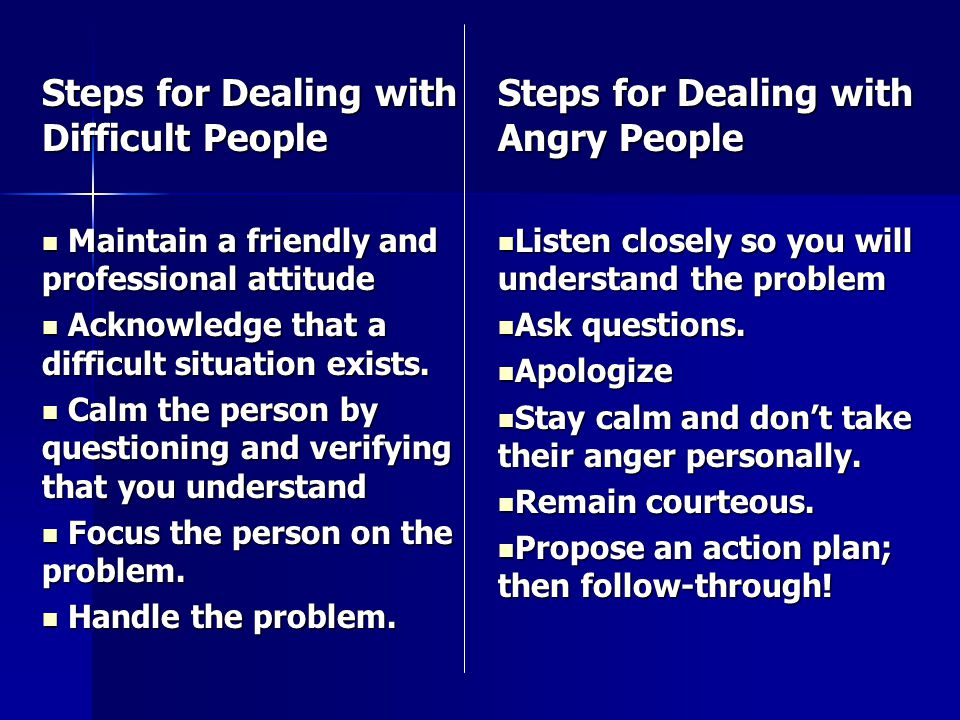 Steps for Dealing with Difficult People Maintain a friendly and professional attitude Maintain a friendly and professional attitude Acknowledge that a difficult situation exists.