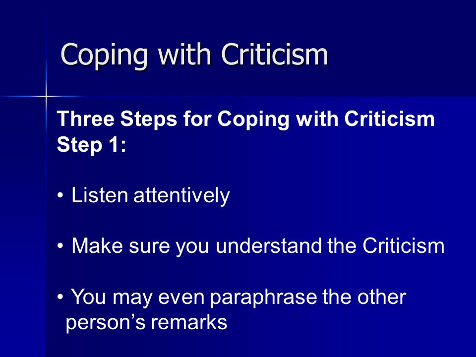 Coping with Criticism Three Steps for Coping with Criticism Step 1: Listen attentively Make sure you understand the Criticism You may even paraphrase the other person's remarks