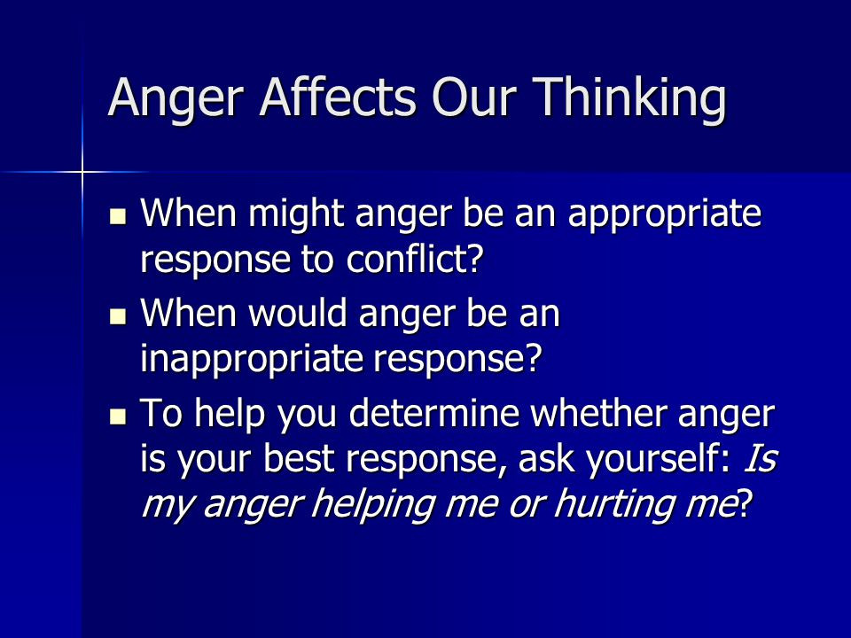 Anger Affects Our Thinking When might anger be an appropriate response to conflict.