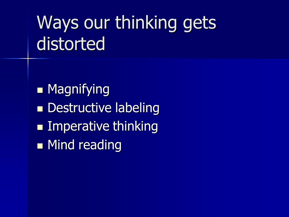 Ways our thinking gets distorted Magnifying Magnifying Destructive labeling Destructive labeling Imperative thinking Imperative thinking Mind reading Mind reading