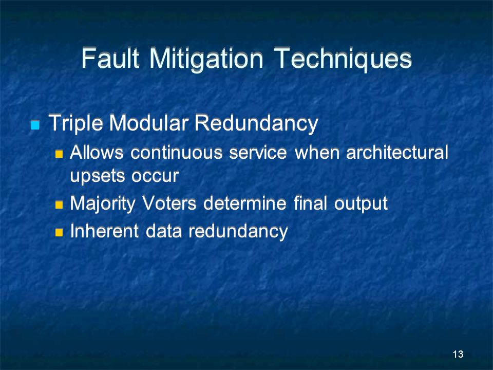 13 Fault Mitigation Techniques Triple Modular Redundancy Allows continuous service when architectural upsets occur Majority Voters determine final output Inherent data redundancy Triple Modular Redundancy Allows continuous service when architectural upsets occur Majority Voters determine final output Inherent data redundancy