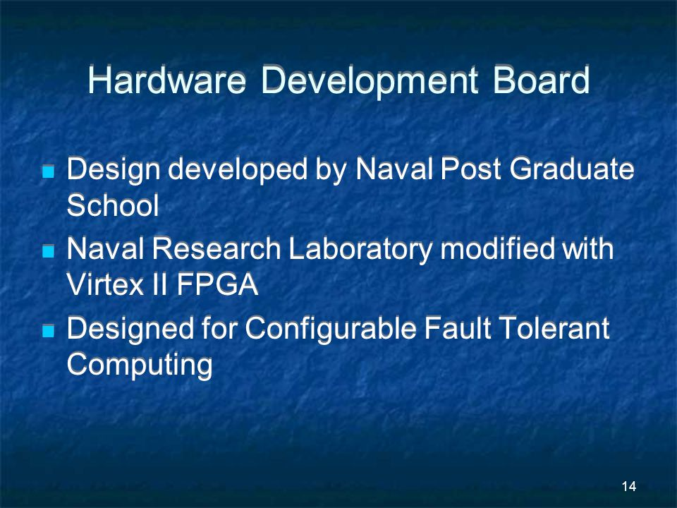 14 Hardware Development Board Design developed by Naval Post Graduate School Naval Research Laboratory modified with Virtex II FPGA Designed for Configurable Fault Tolerant Computing Design developed by Naval Post Graduate School Naval Research Laboratory modified with Virtex II FPGA Designed for Configurable Fault Tolerant Computing