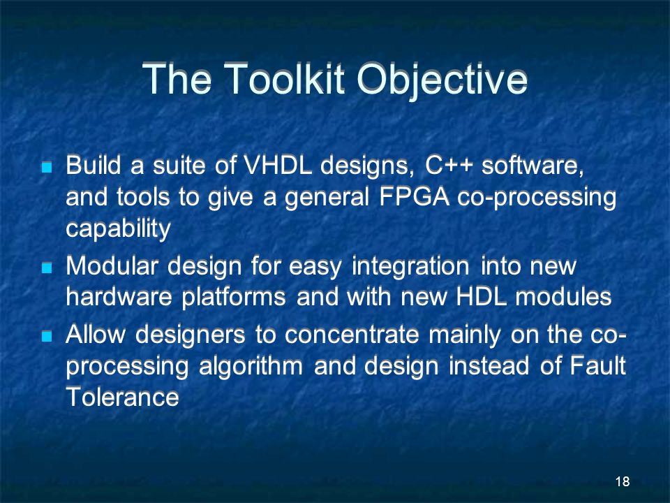 18 The Toolkit Objective Build a suite of VHDL designs, C++ software, and tools to give a general FPGA co-processing capability Modular design for easy integration into new hardware platforms and with new HDL modules Allow designers to concentrate mainly on the co- processing algorithm and design instead of Fault Tolerance Build a suite of VHDL designs, C++ software, and tools to give a general FPGA co-processing capability Modular design for easy integration into new hardware platforms and with new HDL modules Allow designers to concentrate mainly on the co- processing algorithm and design instead of Fault Tolerance
