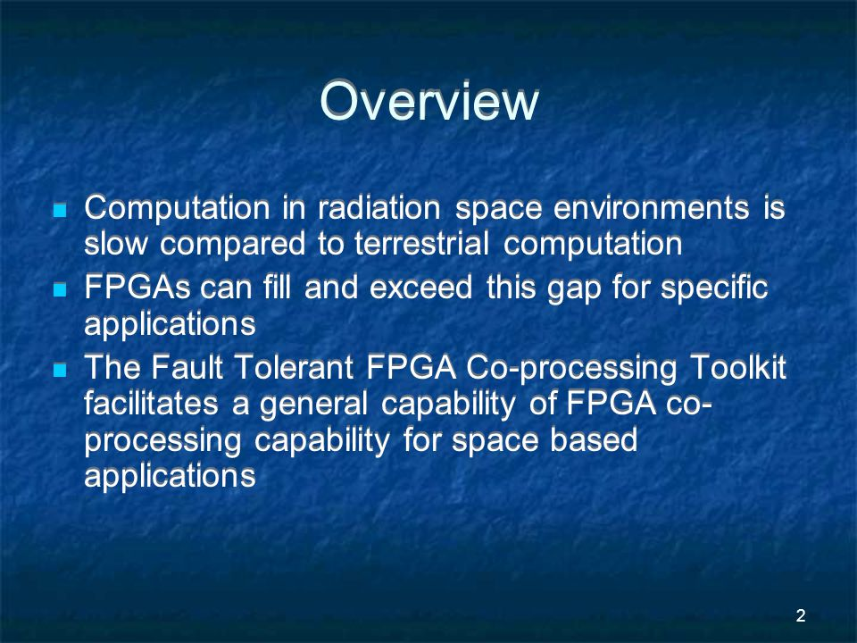 2 Overview Computation in radiation space environments is slow compared to terrestrial computation FPGAs can fill and exceed this gap for specific applications The Fault Tolerant FPGA Co-processing Toolkit facilitates a general capability of FPGA co- processing capability for space based applications Computation in radiation space environments is slow compared to terrestrial computation FPGAs can fill and exceed this gap for specific applications The Fault Tolerant FPGA Co-processing Toolkit facilitates a general capability of FPGA co- processing capability for space based applications