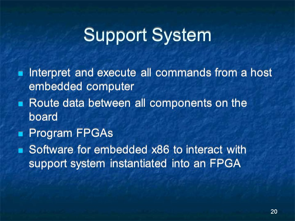 20 Support System Interpret and execute all commands from a host embedded computer Route data between all components on the board Program FPGAs Software for embedded x86 to interact with support system instantiated into an FPGA Interpret and execute all commands from a host embedded computer Route data between all components on the board Program FPGAs Software for embedded x86 to interact with support system instantiated into an FPGA