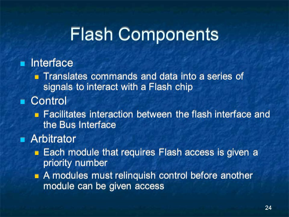 24 Flash Components Interface Translates commands and data into a series of signals to interact with a Flash chip Control Facilitates interaction between the flash interface and the Bus Interface Arbitrator Each module that requires Flash access is given a priority number A modules must relinquish control before another module can be given access Interface Translates commands and data into a series of signals to interact with a Flash chip Control Facilitates interaction between the flash interface and the Bus Interface Arbitrator Each module that requires Flash access is given a priority number A modules must relinquish control before another module can be given access