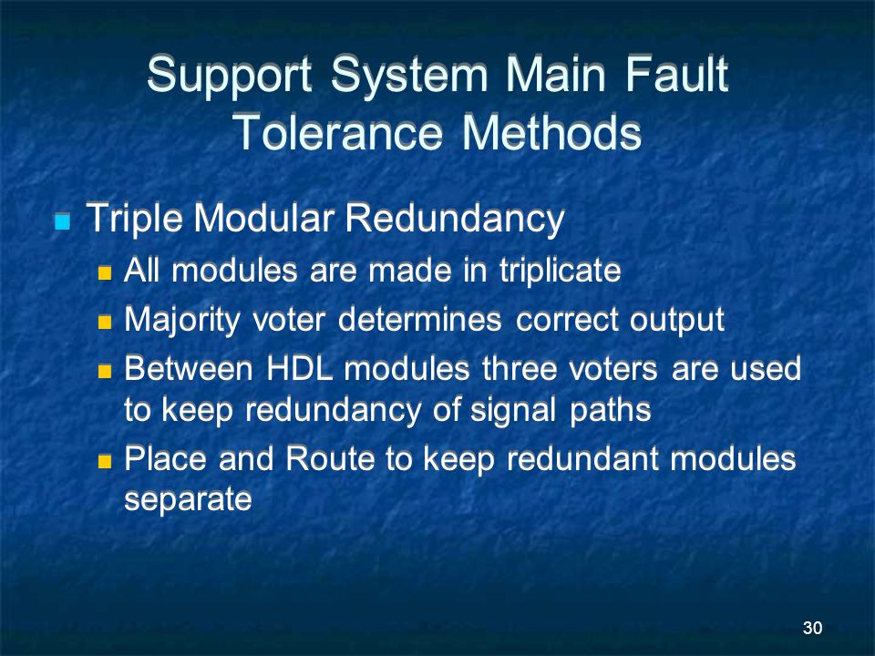 30 Support System Main Fault Tolerance Methods Triple Modular Redundancy All modules are made in triplicate Majority voter determines correct output Between HDL modules three voters are used to keep redundancy of signal paths Place and Route to keep redundant modules separate Triple Modular Redundancy All modules are made in triplicate Majority voter determines correct output Between HDL modules three voters are used to keep redundancy of signal paths Place and Route to keep redundant modules separate