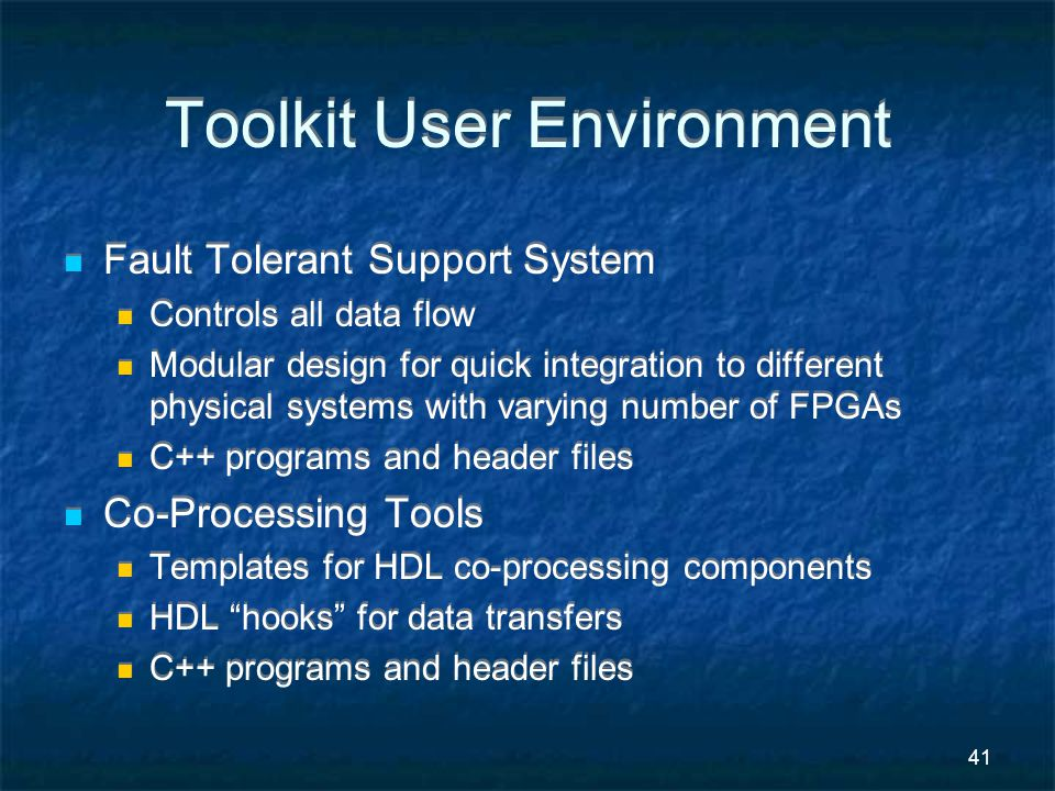 41 Toolkit User Environment Fault Tolerant Support System Controls all data flow Modular design for quick integration to different physical systems with varying number of FPGAs C++ programs and header files Co-Processing Tools Templates for HDL co-processing components HDL hooks for data transfers C++ programs and header files Fault Tolerant Support System Controls all data flow Modular design for quick integration to different physical systems with varying number of FPGAs C++ programs and header files Co-Processing Tools Templates for HDL co-processing components HDL hooks for data transfers C++ programs and header files