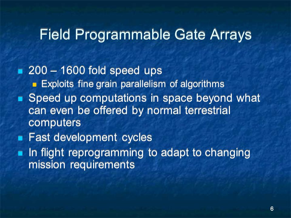 6 Field Programmable Gate Arrays 200 – 1600 fold speed ups Exploits fine grain parallelism of algorithms Speed up computations in space beyond what can even be offered by normal terrestrial computers Fast development cycles In flight reprogramming to adapt to changing mission requirements 200 – 1600 fold speed ups Exploits fine grain parallelism of algorithms Speed up computations in space beyond what can even be offered by normal terrestrial computers Fast development cycles In flight reprogramming to adapt to changing mission requirements