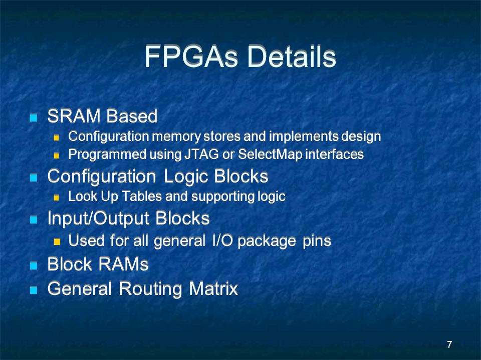 7 FPGAs Details SRAM Based Configuration memory stores and implements design Programmed using JTAG or SelectMap interfaces Configuration Logic Blocks Look Up Tables and supporting logic Input/Output Blocks Used for all general I/O package pins Block RAMs General Routing Matrix SRAM Based Configuration memory stores and implements design Programmed using JTAG or SelectMap interfaces Configuration Logic Blocks Look Up Tables and supporting logic Input/Output Blocks Used for all general I/O package pins Block RAMs General Routing Matrix