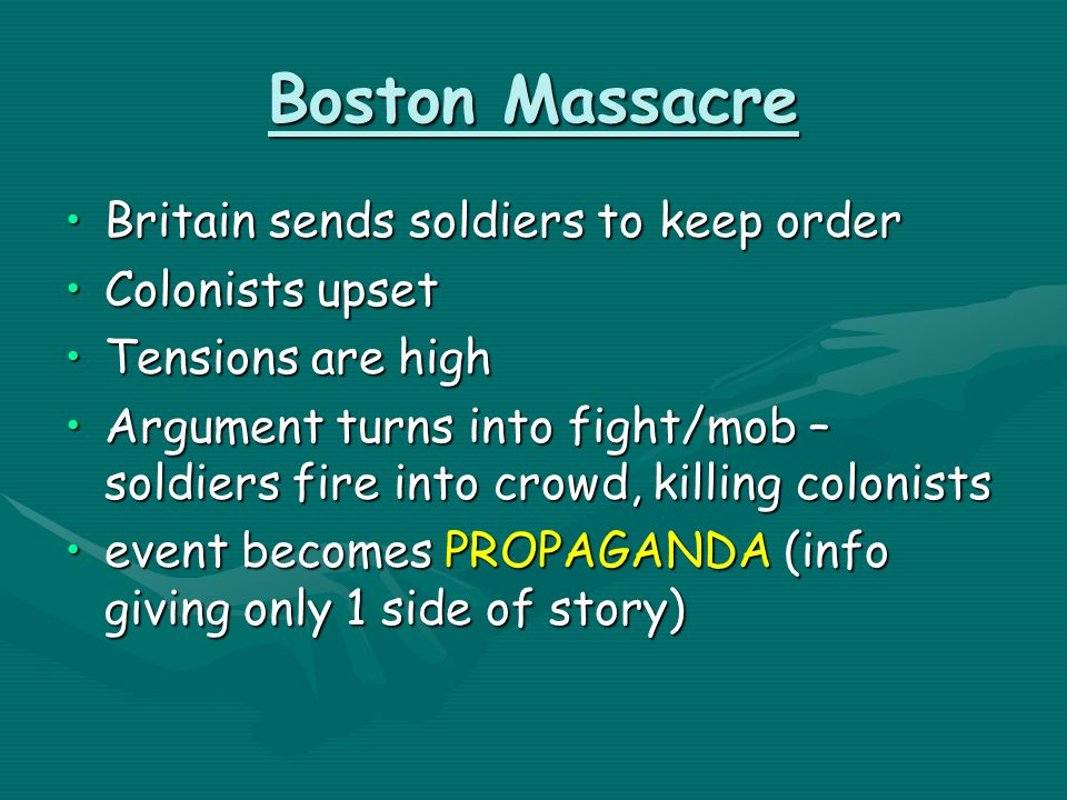 Boston Massacre Britain sends soldiers to keep orderBritain sends soldiers to keep order Colonists upsetColonists upset Tensions are highTensions are high Argument turns into fight/mob – soldiers fire into crowd, killing colonistsArgument turns into fight/mob – soldiers fire into crowd, killing colonists event becomes PROPAGANDA (info giving only 1 side of story)event becomes PROPAGANDA (info giving only 1 side of story)