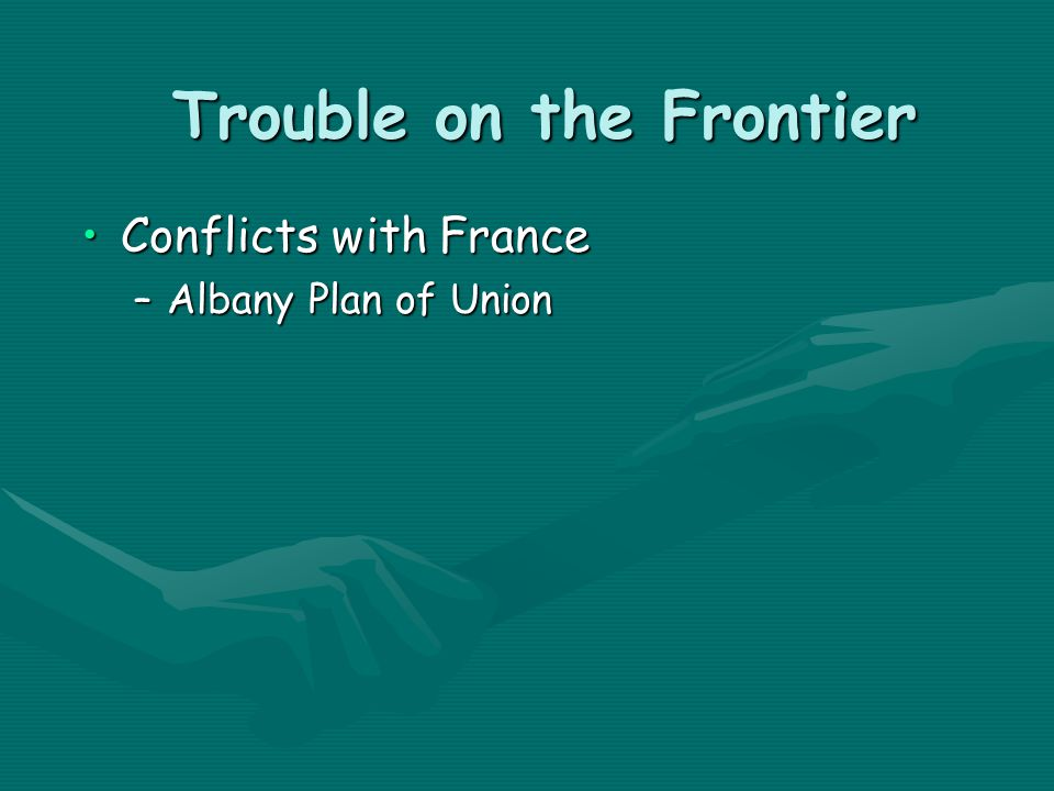 Trouble on the Frontier Conflicts with FranceConflicts with France –Albany Plan of Union