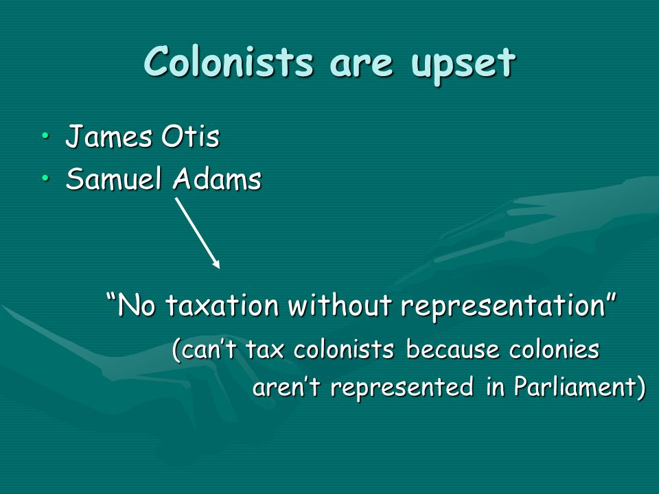 Colonists are upset James OtisJames Otis Samuel AdamsSamuel Adams No taxation without representation (can't tax colonists because colonies aren't represented in Parliament) aren't represented in Parliament)