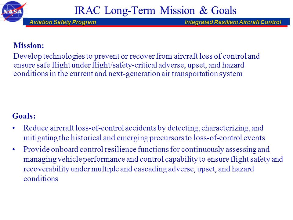 Aviation Safety ProgramIntegrated Resilient Aircraft Control Aviation Safety ProgramIntegrated Resilient Aircraft Control IRAC Technology Vision Stuck Rudder Robustness to Atmospheric Disturbances Commands Uncertainties Disturbances Failure / Damage / Impairment Mitigation Control Recovery from Loss-of-Control Conditions Diagnostics & Prognostics for Abnormal Condition Effects on Flight Safety Multidisciplinary Characterization of Abnormal Conditions Vehicle-Based Mission Management & Autonomous Collision Avoidance Verification Validation Software Assurance Safe Flight & Mission Management Damaged Aileron