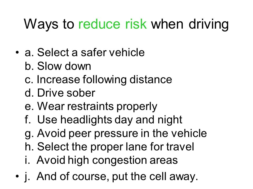 Ways to reduce risk when driving a. Select a safer vehicle b. Slow down c. Increase following distance d. Drive sober e. Wear restraints properly f. U