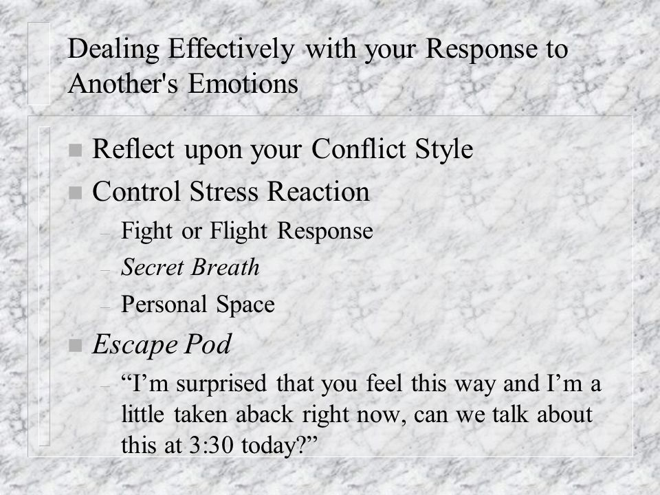 Dealing Effectively with your Response to Another s Emotions n Reflect upon your Conflict Style n Control Stress Reaction – Fight or Flight Response – Secret Breath – Personal Space n Escape Pod – I'm surprised that you feel this way and I'm a little taken aback right now, can we talk about this at 3:30 today