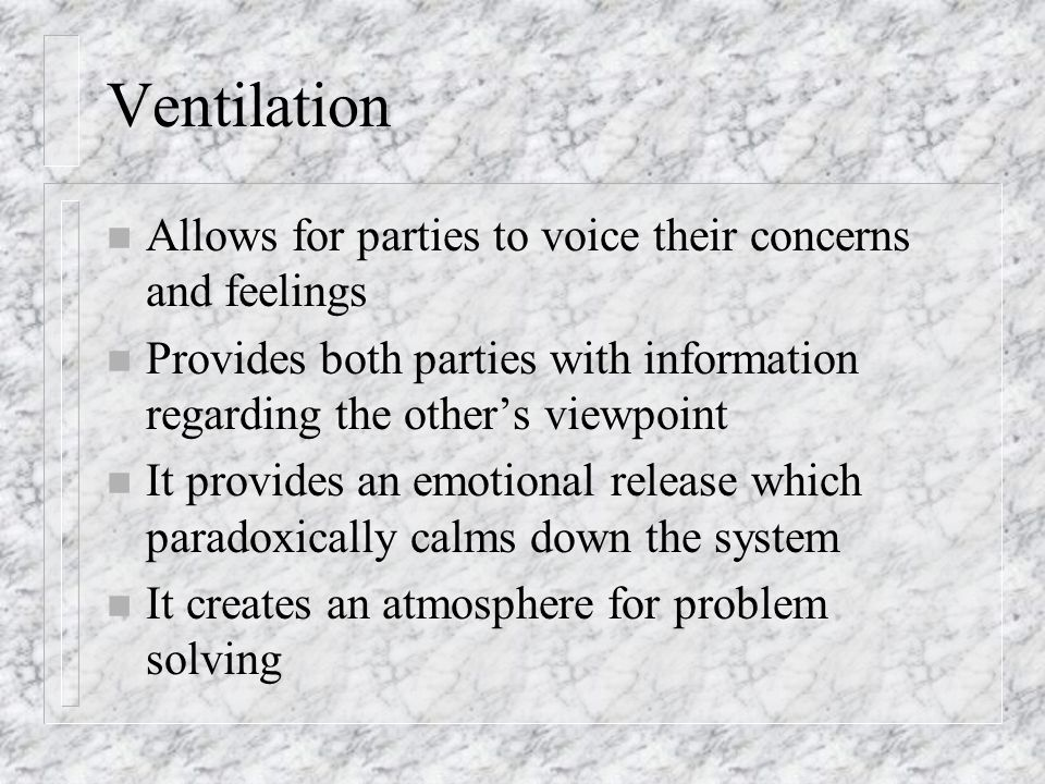 Ventilation n Allows for parties to voice their concerns and feelings n Provides both parties with information regarding the other's viewpoint n It provides an emotional release which paradoxically calms down the system n It creates an atmosphere for problem solving