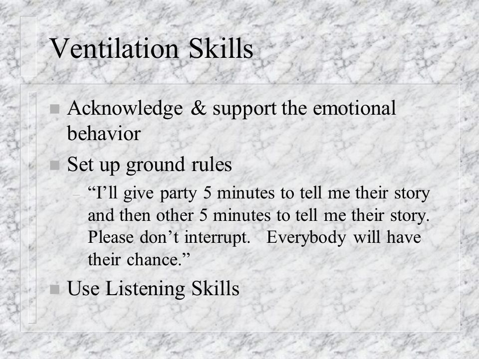 Ventilation Skills n Acknowledge & support the emotional behavior n Set up ground rules – I'll give party 5 minutes to tell me their story and then other 5 minutes to tell me their story.