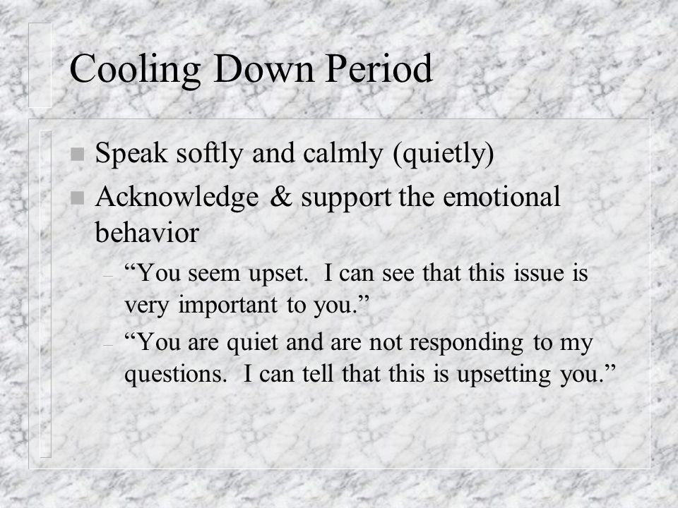 Cooling Down Period n Speak softly and calmly (quietly) n Acknowledge & support the emotional behavior – You seem upset.