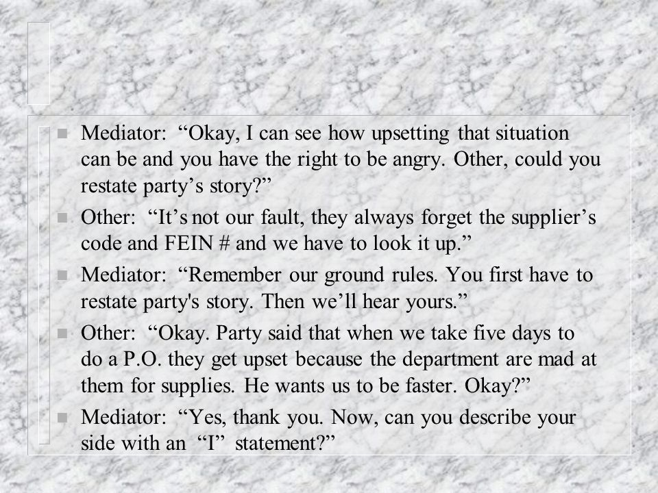 n Mediator: Okay, I can see how upsetting that situation can be and you have the right to be angry.