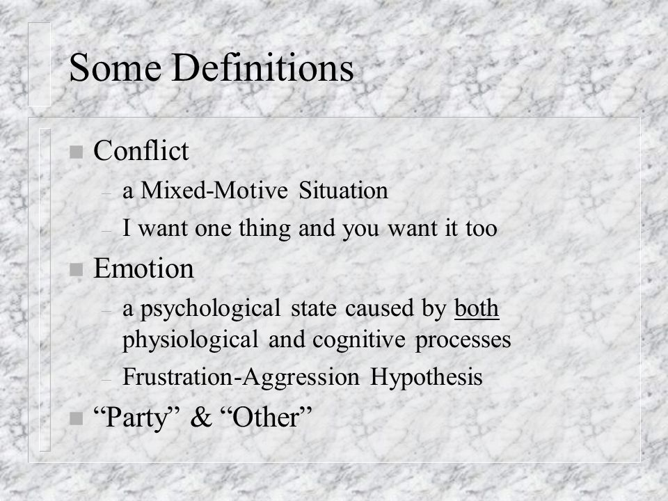 Some Definitions n Conflict – a Mixed-Motive Situation – I want one thing and you want it too n Emotion – a psychological state caused by both physiological and cognitive processes – Frustration-Aggression Hypothesis n Party & Other