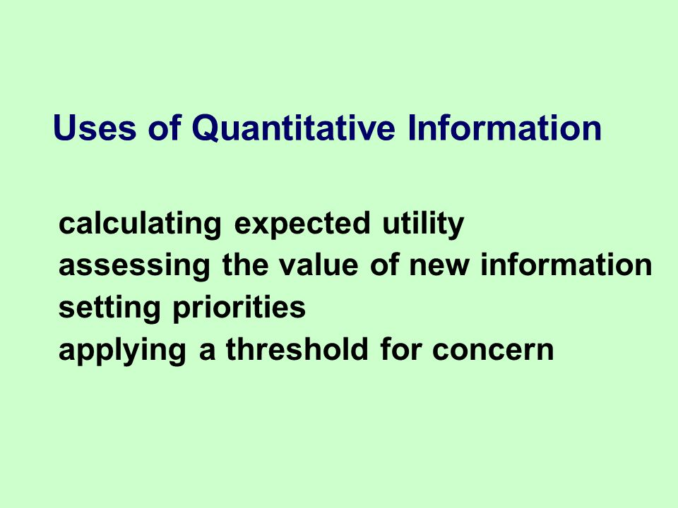 calculating expected utility assessing the value of new information setting priorities applying a threshold for concern Uses of Quantitative Information