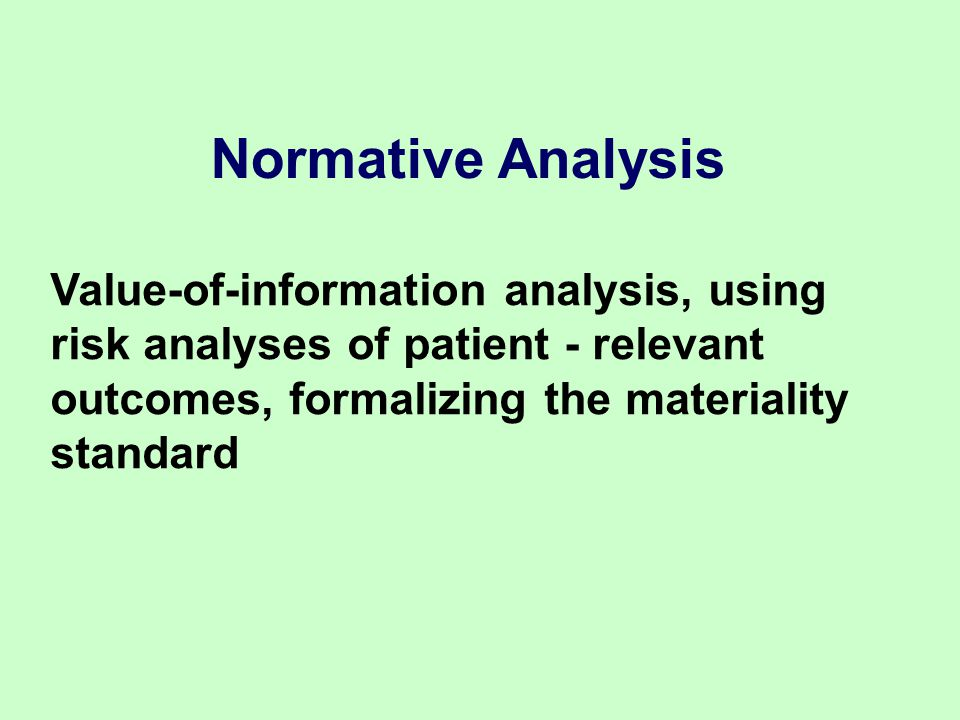 Normative Analysis Value-of-information analysis, using risk analyses of patient - relevant outcomes, formalizing the materiality standard