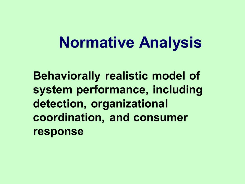 Normative Analysis Behaviorally realistic model of system performance, including detection, organizational coordination, and consumer response