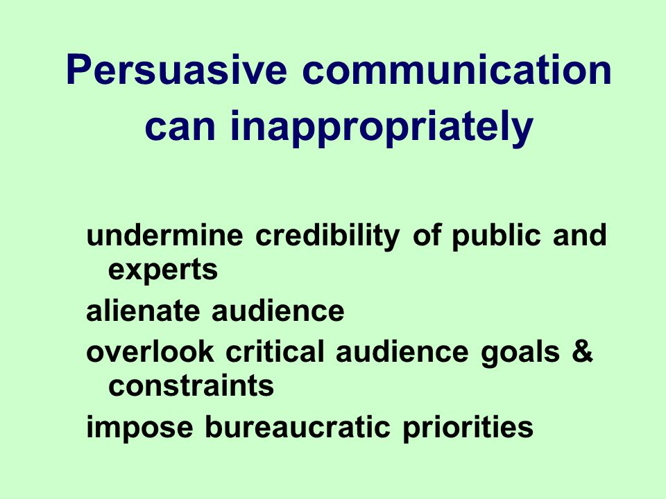 Persuasive communication can inappropriately undermine credibility of public and experts alienate audience overlook critical audience goals & constraints impose bureaucratic priorities