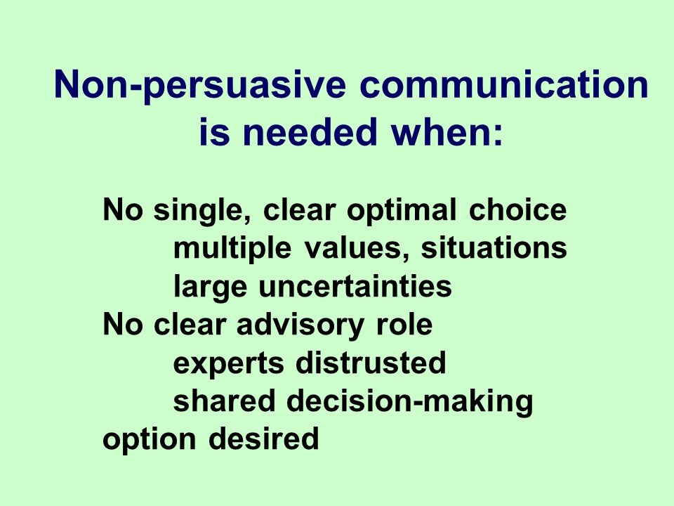 Non-persuasive communication is needed when: No single, clear optimal choice multiple values, situations large uncertainties No clear advisory role experts distrusted shared decision-making option desired