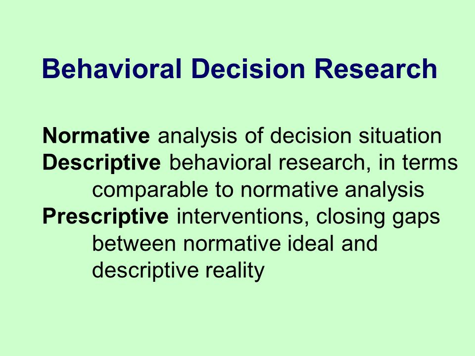 Behavioral Decision Research Normative analysis of decision situation Descriptive behavioral research, in terms comparable to normative analysis Prescriptive interventions, closing gaps between normative ideal and descriptive reality