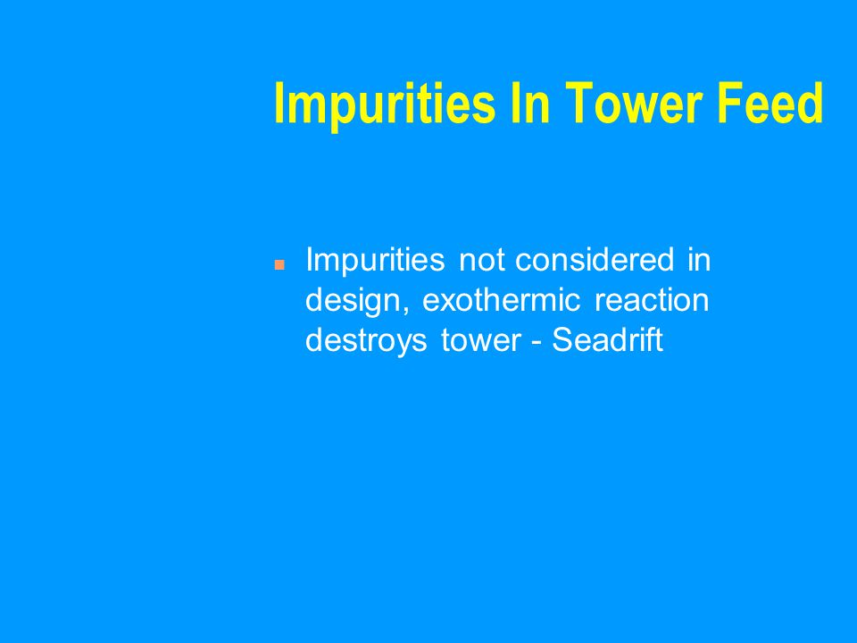 Impurities In Tower Feed n Impurities not considered in design, exothermic reaction destroys tower - Seadrift