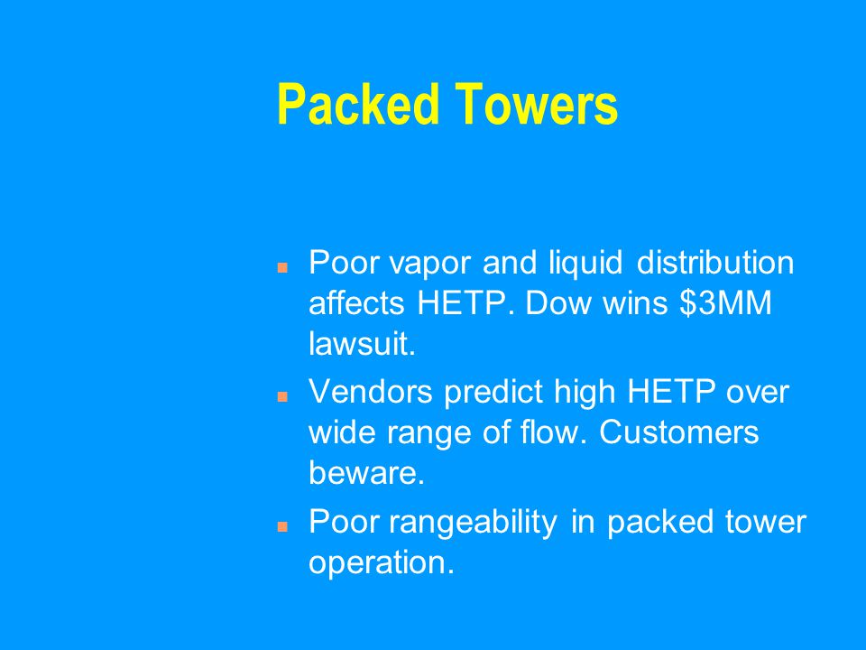 Packed Towers n Poor vapor and liquid distribution affects HETP. Dow wins $3MM lawsuit. n Vendors predict high HETP over wide range of flow. Customers