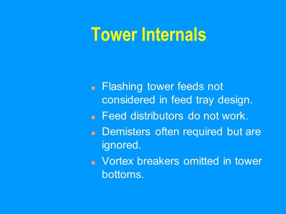 Tower Internals n Flashing tower feeds not considered in feed tray design. n Feed distributors do not work. n Demisters often required but are ignored