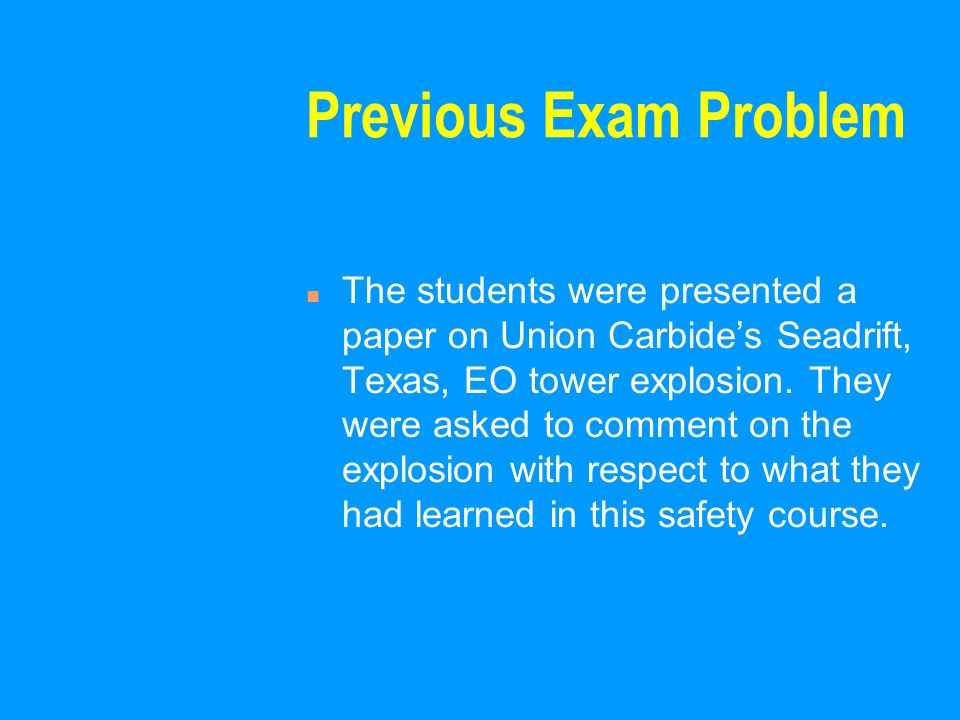 Previous Exam Problem n The students were presented a paper on Union Carbide's Seadrift, Texas, EO tower explosion. They were asked to comment on the